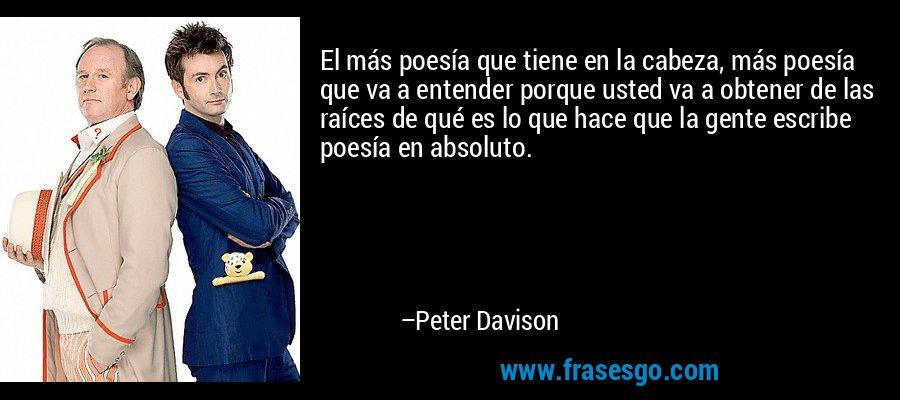 El más poesía que tiene en la cabeza, más poesía que va a entender porque usted va a obtener de las raíces de qué es lo que hace que la gente escribe poesía en absoluto. – Peter Davison