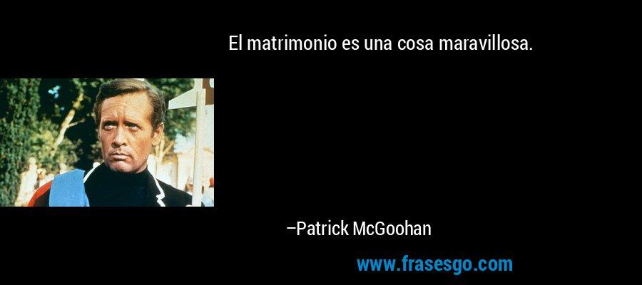 El matrimonio es una cosa maravillosa. – Patrick McGoohan