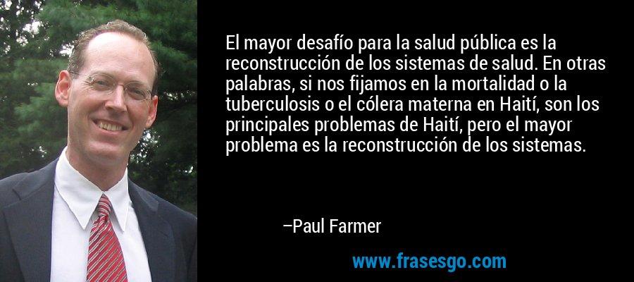El mayor desafío para la salud pública es la reconstrucción de los sistemas de salud. En otras palabras, si nos fijamos en la mortalidad o la tuberculosis o el cólera materna en Haití, son los principales problemas de Haití, pero el mayor problema es la reconstrucción de los sistemas. – Paul Farmer
