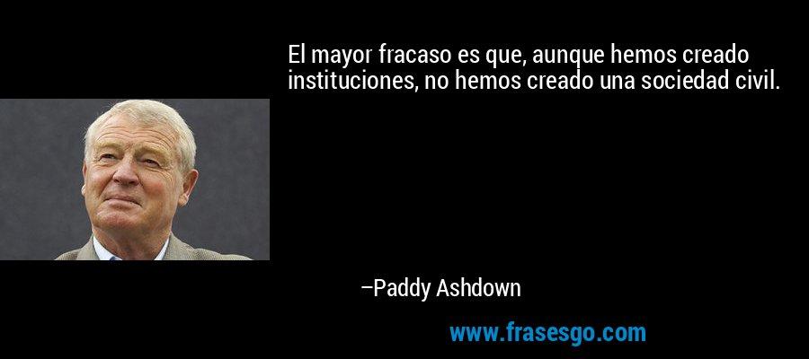El mayor fracaso es que, aunque hemos creado instituciones, no hemos creado una sociedad civil. – Paddy Ashdown