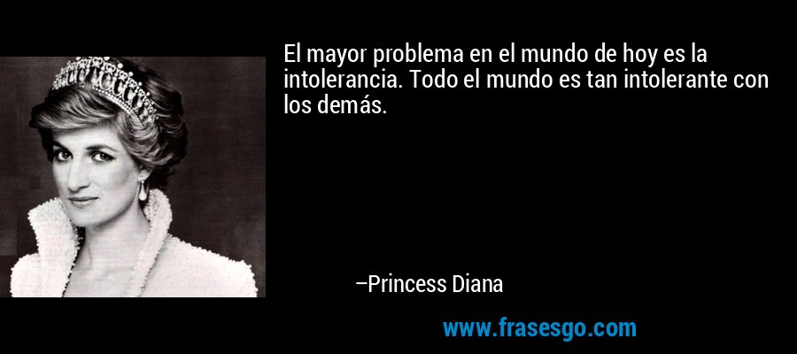 El mayor problema en el mundo de hoy es la intolerancia. Todo el mundo es tan intolerante con los demás. – Princess Diana