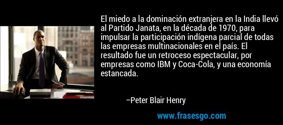 El miedo a la dominación extranjera en la India llevó al Partido Janata, en la década de 1970, para impulsar la participación indígena parcial de todas las empresas multinacionales en el país. El resultado fue un retroceso espectacular, por empresas como IBM y Coca-Cola, y una economía estancada. – Peter Blair Henry