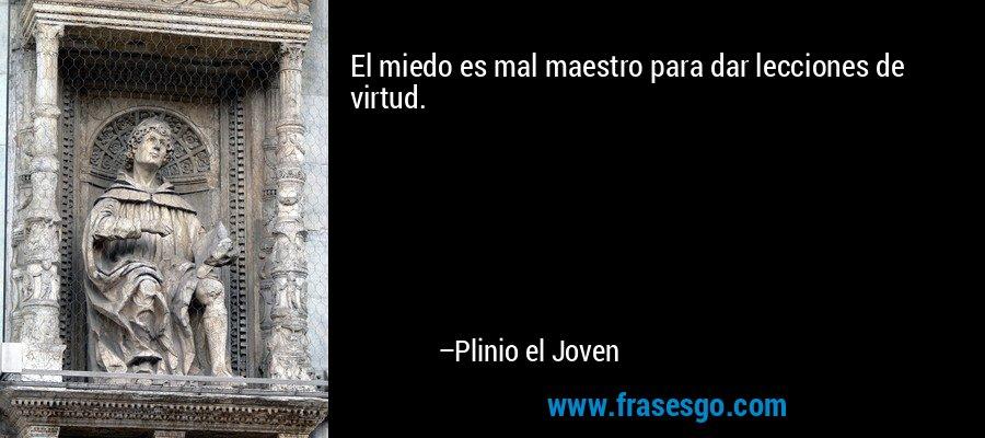 El miedo es mal maestro para dar lecciones de virtud. – Plinio el Joven