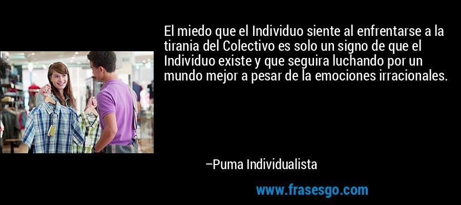 El miedo que el Individuo siente al enfrentarse a la tirania del Colectivo es solo un signo de que el Individuo existe y que seguira luchando por un mundo mejor a pesar de la emociones irracionales. – Puma Individualista