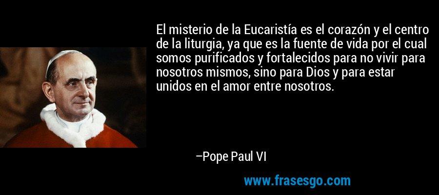 El misterio de la Eucaristía es el corazón y el centro de la liturgia, ya que es la fuente de vida por el cual somos purificados y fortalecidos para no vivir para nosotros mismos, sino para Dios y para estar unidos en el amor entre nosotros. – Pope Paul VI
