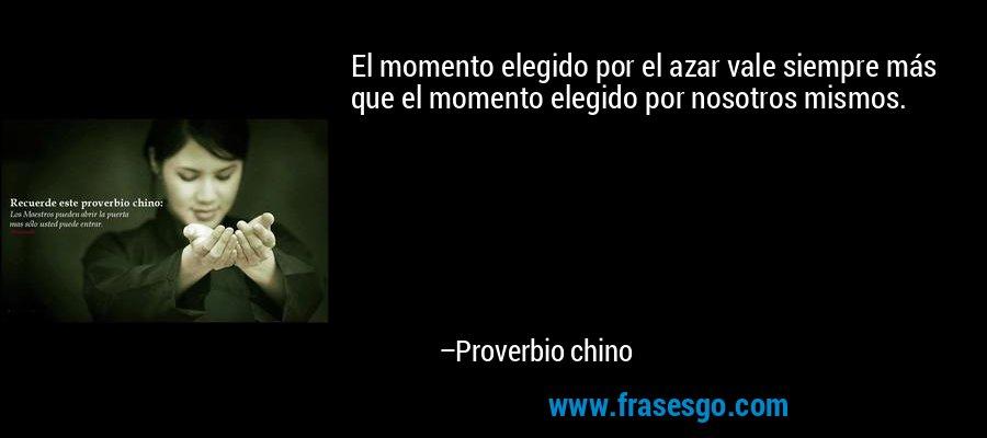 El momento elegido por el azar vale siempre más que el momento elegido por nosotros mismos. – Proverbio chino