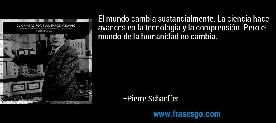 El mundo cambia sustancialmente. La ciencia hace avances en la tecnología y la comprensión. Pero el mundo de la humanidad no cambia. – Pierre Schaeffer
