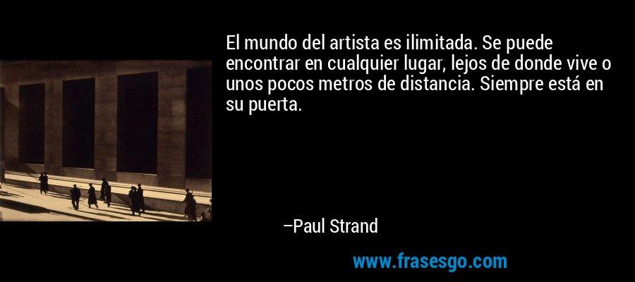 El mundo del artista es ilimitada. Se puede encontrar en cualquier lugar, lejos de donde vive o unos pocos metros de distancia. Siempre está en su puerta. – Paul Strand