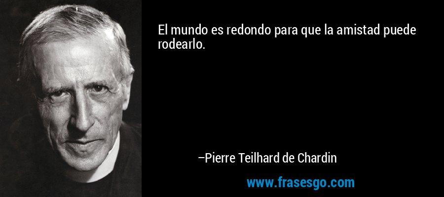 El mundo es redondo para que la amistad puede rodearlo. – Pierre Teilhard de Chardin