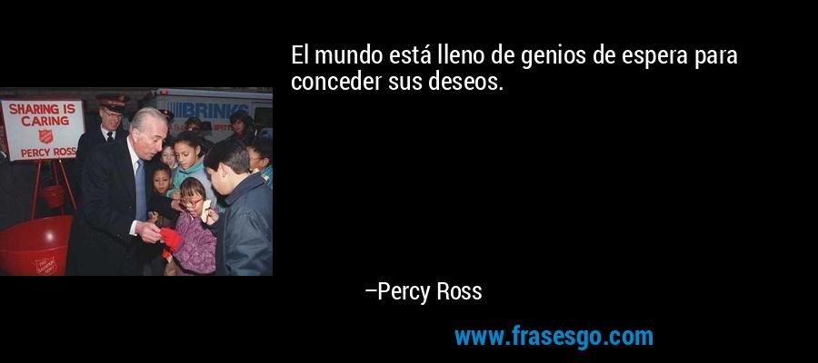 El mundo está lleno de genios de espera para conceder sus deseos. – Percy Ross