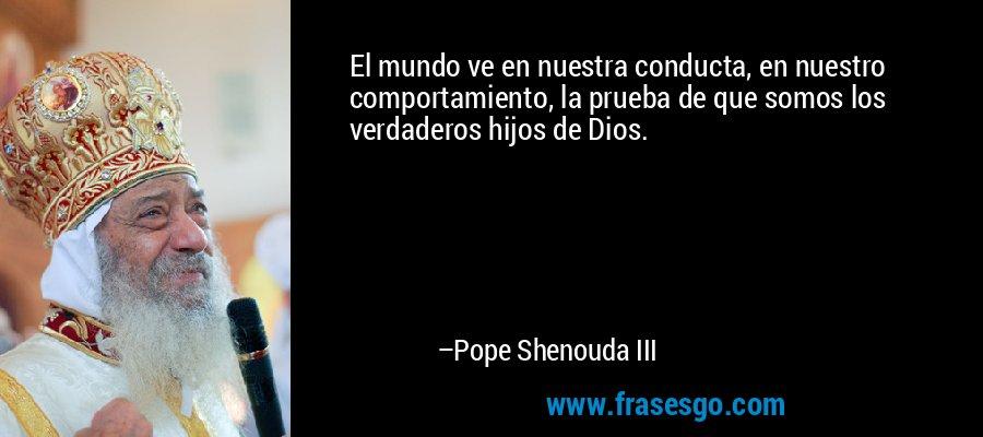 El mundo ve en nuestra conducta, en nuestro comportamiento, la prueba de que somos los verdaderos hijos de Dios. – Pope Shenouda III