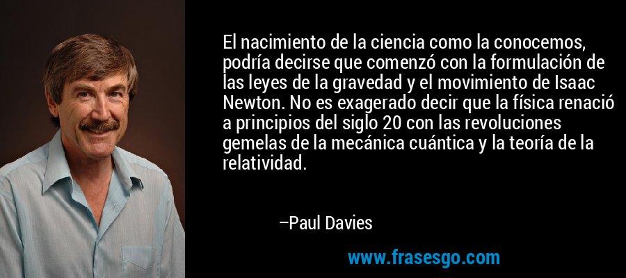 El nacimiento de la ciencia como la conocemos, podría decirse que comenzó con la formulación de las leyes de la gravedad y el movimiento de Isaac Newton. No es exagerado decir que la física renació a principios del siglo 20 con las revoluciones gemelas de la mecánica cuántica y la teoría de la relatividad. – Paul Davies