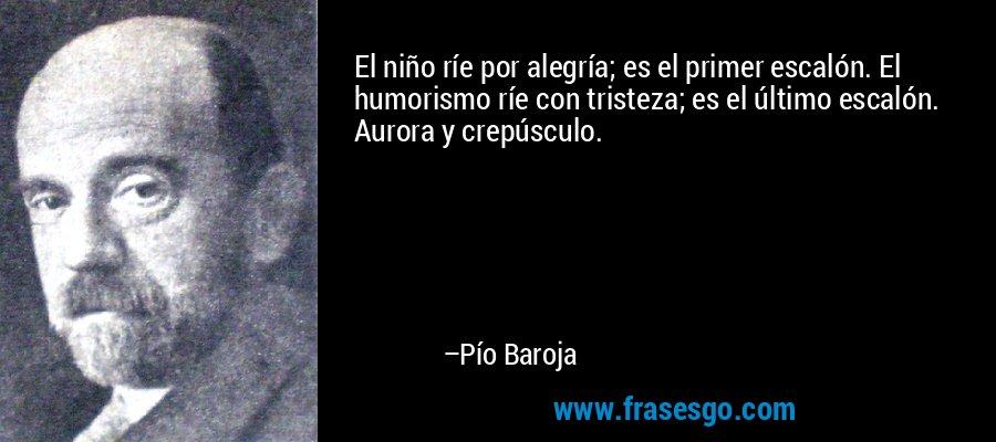 El niño ríe por alegría; es el primer escalón. El humorismo ríe con tristeza; es el último escalón. Aurora y crepúsculo. – Pío Baroja