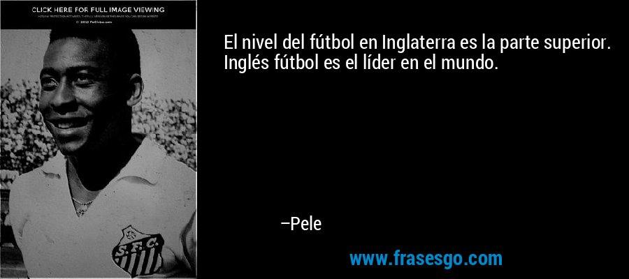 El nivel del fútbol en Inglaterra es la parte superior. Inglés fútbol es el líder en el mundo. – Pele