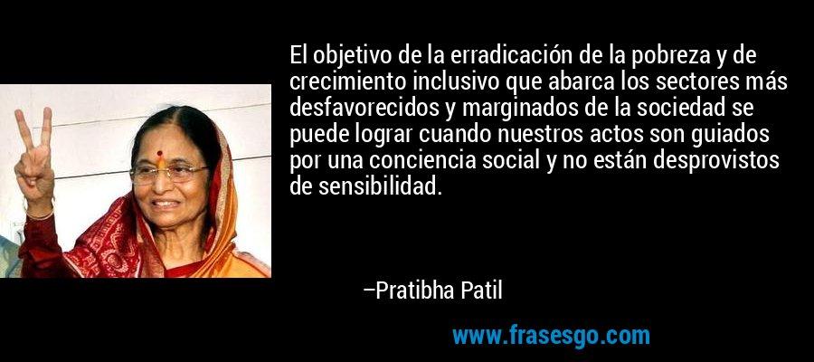 El objetivo de la erradicación de la pobreza y de crecimiento inclusivo que abarca los sectores más desfavorecidos y marginados de la sociedad se puede lograr cuando nuestros actos son guiados por una conciencia social y no están desprovistos de sensibilidad. – Pratibha Patil
