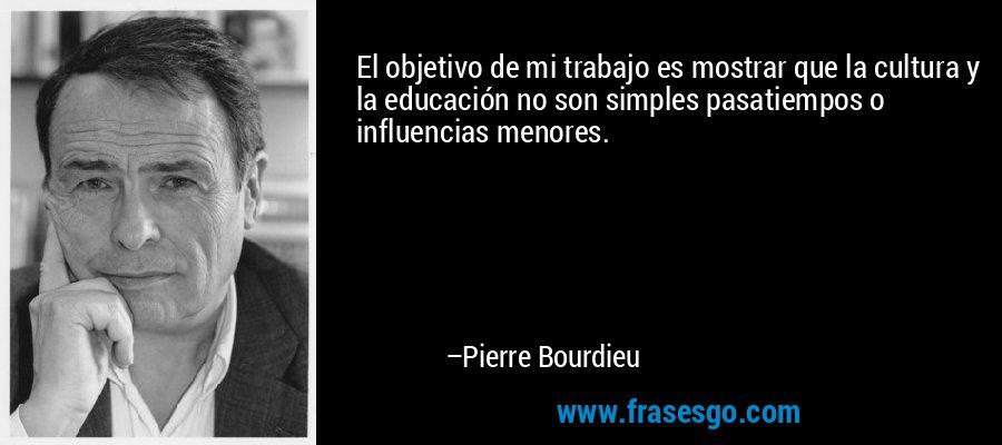 El objetivo de mi trabajo es mostrar que la cultura y la educación no son simples pasatiempos o influencias menores. – Pierre Bourdieu