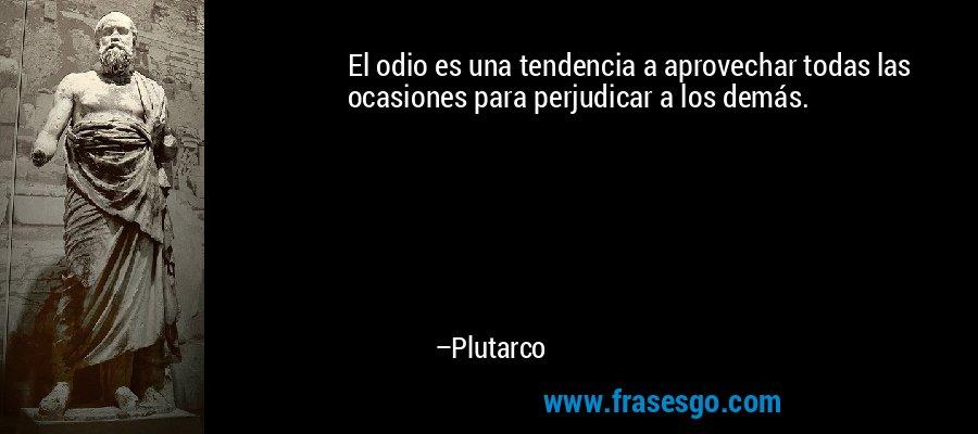 El odio es una tendencia a aprovechar todas las ocasiones para perjudicar a los demás. – Plutarco