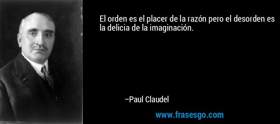 El orden es el placer de la razón pero el desorden es la delicia de la imaginación. – Paul Claudel
