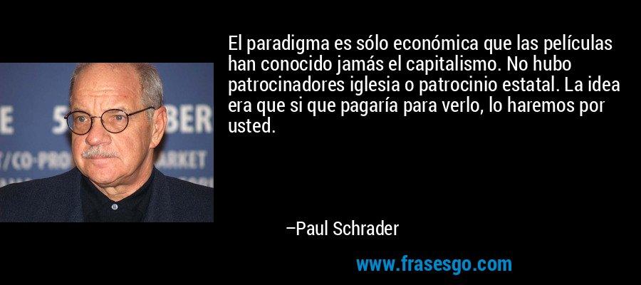 El paradigma es sólo económica que las películas han conocido jamás el capitalismo. No hubo patrocinadores iglesia o patrocinio estatal. La idea era que si que pagaría para verlo, lo haremos por usted. – Paul Schrader