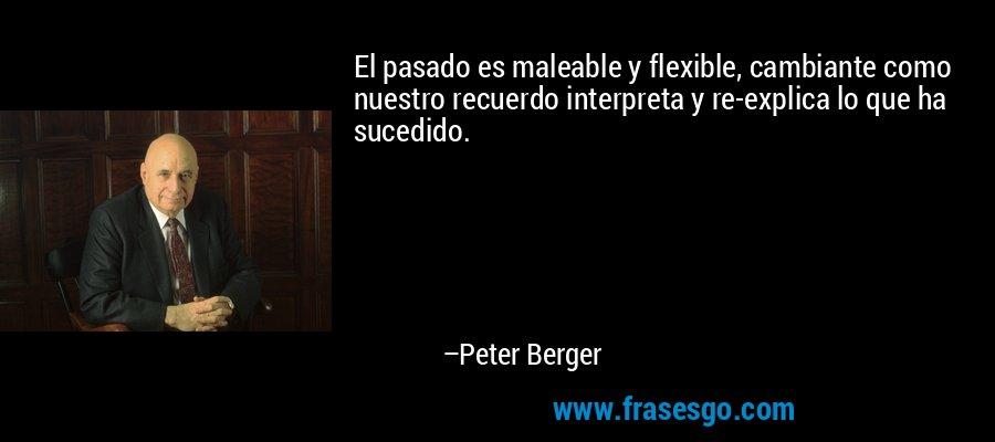 El pasado es maleable y flexible, cambiante como nuestro recuerdo interpreta y re-explica lo que ha sucedido. – Peter Berger