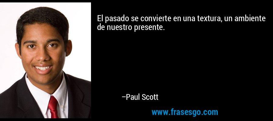 El pasado se convierte en una textura, un ambiente de nuestro presente. – Paul Scott