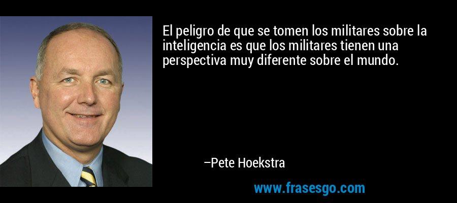 El peligro de que se tomen los militares sobre la inteligencia es que los militares tienen una perspectiva muy diferente sobre el mundo. – Pete Hoekstra