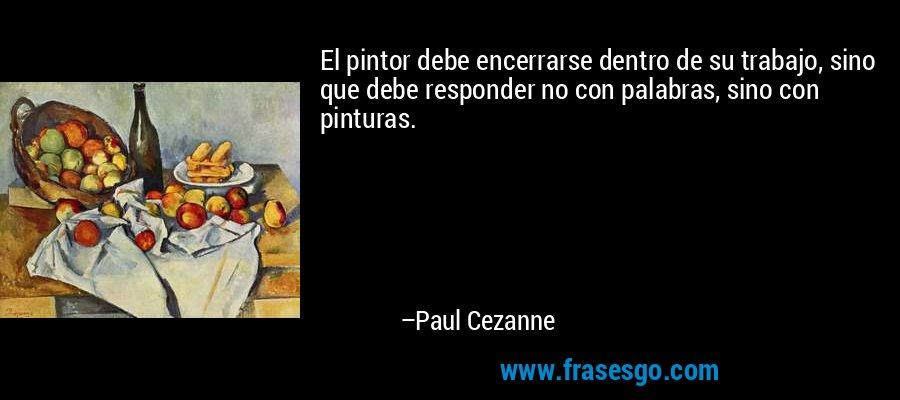 El pintor debe encerrarse dentro de su trabajo, sino que debe responder no con palabras, sino con pinturas. – Paul Cezanne