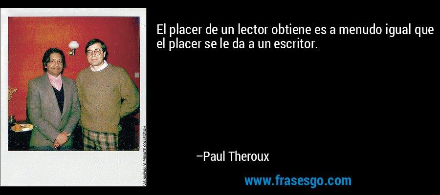 El placer de un lector obtiene es a menudo igual que el placer se le da a un escritor. – Paul Theroux