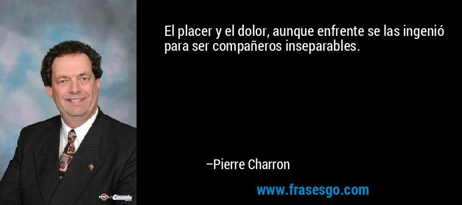 El placer y el dolor, aunque enfrente se las ingenió para ser compañeros inseparables. – Pierre Charron