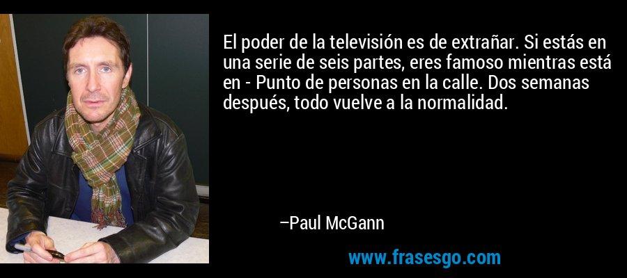 El poder de la televisión es de extrañar. Si estás en una serie de seis partes, eres famoso mientras está en - Punto de personas en la calle. Dos semanas después, todo vuelve a la normalidad. – Paul McGann