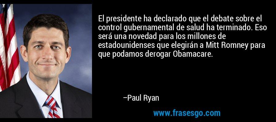 El presidente ha declarado que el debate sobre el control gubernamental de salud ha terminado. Eso será una novedad para los millones de estadounidenses que elegirán a Mitt Romney para que podamos derogar Obamacare. – Paul Ryan