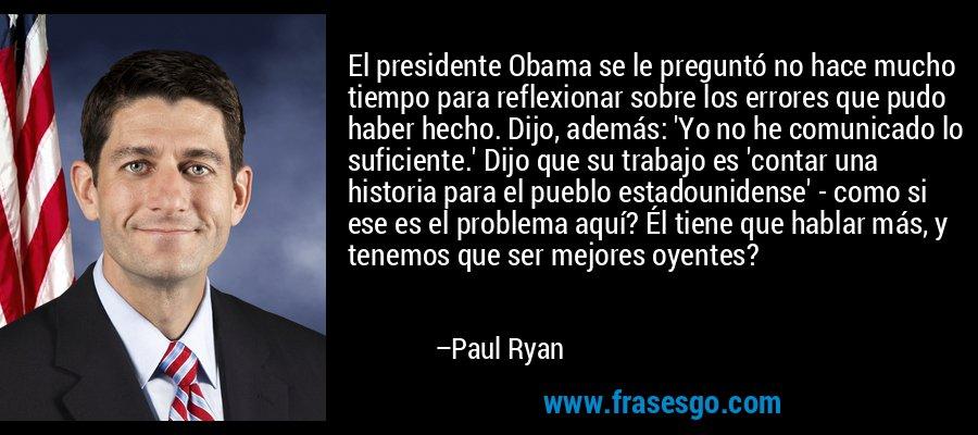 El presidente Obama se le preguntó no hace mucho tiempo para reflexionar sobre los errores que pudo haber hecho. Dijo, además: 'Yo no he comunicado lo suficiente.' Dijo que su trabajo es 'contar una historia para el pueblo estadounidense' - como si ese es el problema aquí? Él tiene que hablar más, y tenemos que ser mejores oyentes? – Paul Ryan