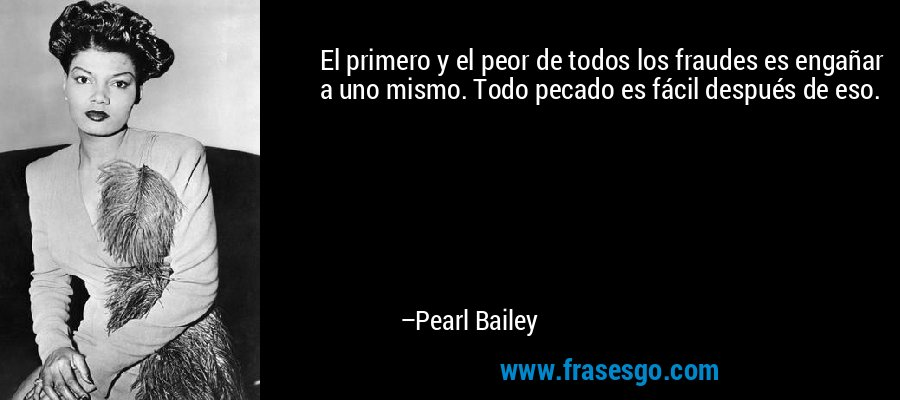 El primero y el peor de todos los fraudes es engañar a uno mismo. Todo pecado es fácil después de eso. – Pearl Bailey