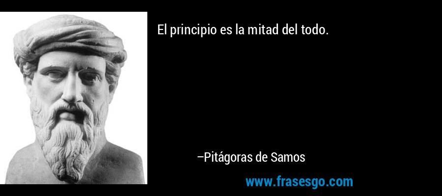 El principio es la mitad del todo. – Pitágoras de Samos