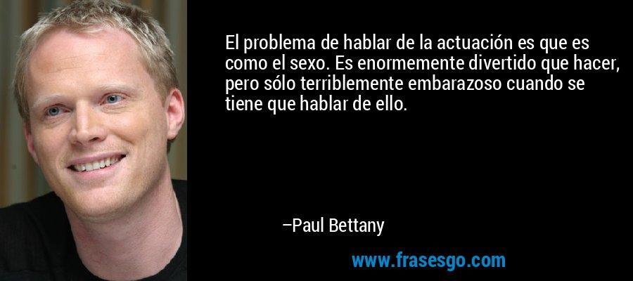 El problema de hablar de la actuación es que es como el sexo. Es enormemente divertido que hacer, pero sólo terriblemente embarazoso cuando se tiene que hablar de ello. – Paul Bettany
