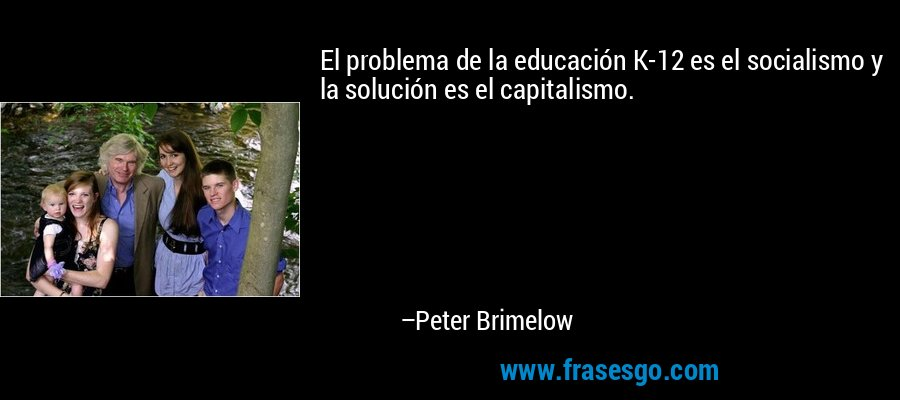 El problema de la educación K-12 es el socialismo y la solución es el capitalismo. – Peter Brimelow
