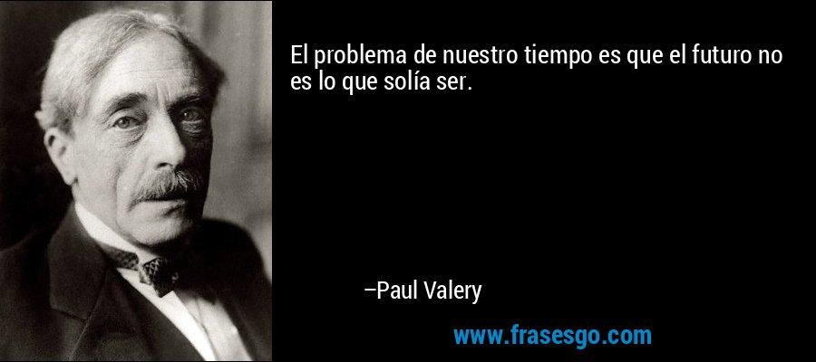 El problema de nuestro tiempo es que el futuro no es lo que solía ser. – Paul Valery