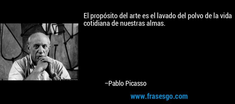 El propósito del arte es el lavado del polvo de la vida cotidiana de nuestras almas. – Pablo Picasso