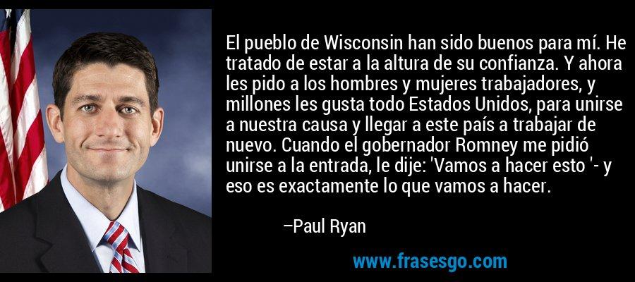 El pueblo de Wisconsin han sido buenos para mí. He tratado de estar a la altura de su confianza. Y ahora les pido a los hombres y mujeres trabajadores, y millones les gusta todo Estados Unidos, para unirse a nuestra causa y llegar a este país a trabajar de nuevo. Cuando el gobernador Romney me pidió unirse a la entrada, le dije: 'Vamos a hacer esto '- y eso es exactamente lo que vamos a hacer. – Paul Ryan