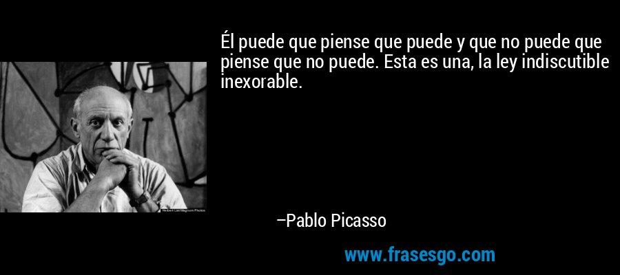 Él puede que piense que puede y que no puede que piense que no puede. Esta es una, la ley indiscutible inexorable. – Pablo Picasso
