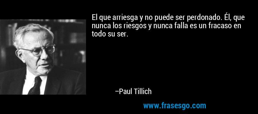 El que arriesga y no puede ser perdonado. Él, que nunca los riesgos y nunca falla es un fracaso en todo su ser. – Paul Tillich