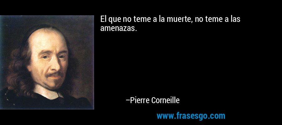El que no teme a la muerte, no teme a las amenazas. – Pierre Corneille