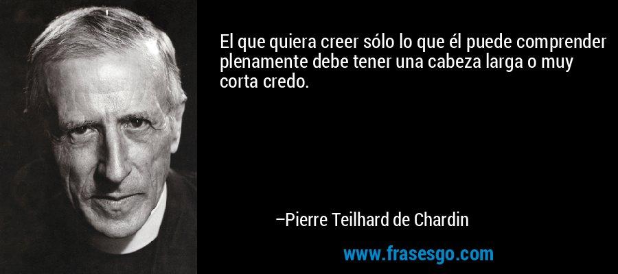 El que quiera creer sólo lo que él puede comprender plenamente debe tener una cabeza larga o muy corta credo. – Pierre Teilhard de Chardin