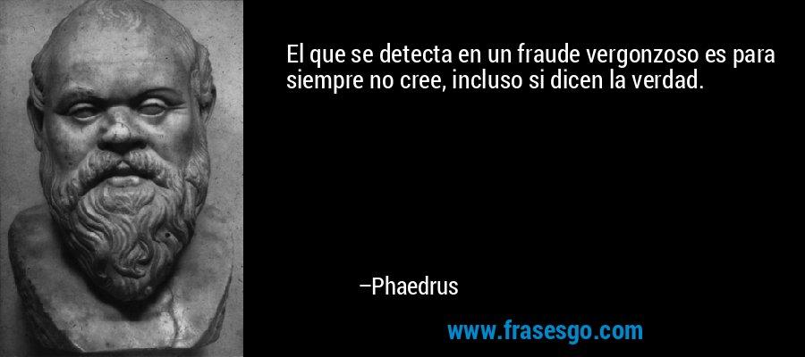 El que se detecta en un fraude vergonzoso es para siempre no cree, incluso si dicen la verdad. – Phaedrus