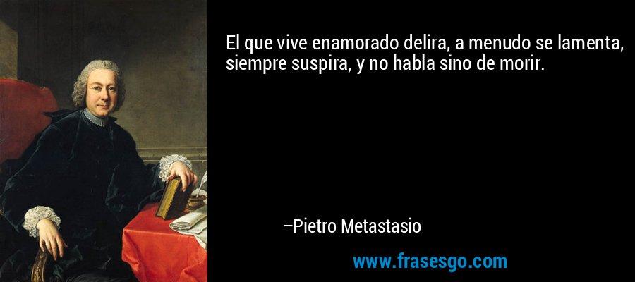 El que vive enamorado delira, a menudo se lamenta, siempre suspira, y no habla sino de morir. – Pietro Metastasio