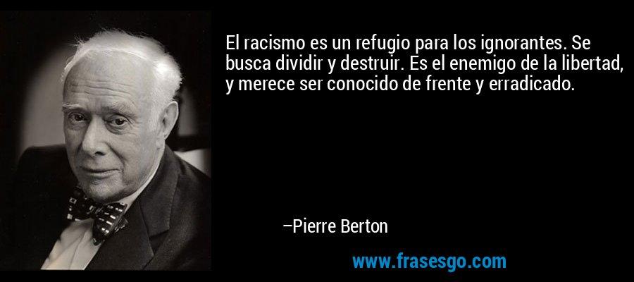 El racismo es un refugio para los ignorantes. Se busca dividir y destruir. Es el enemigo de la libertad, y merece ser conocido de frente y erradicado. – Pierre Berton