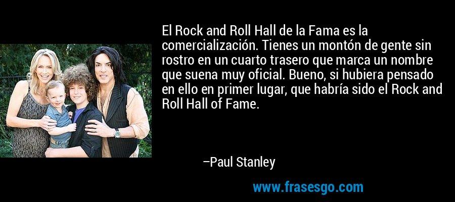 El Rock and Roll Hall de la Fama es la comercialización. Tienes un montón de gente sin rostro en un cuarto trasero que marca un nombre que suena muy oficial. Bueno, si hubiera pensado en ello en primer lugar, que habría sido el Rock and Roll Hall of Fame. – Paul Stanley
