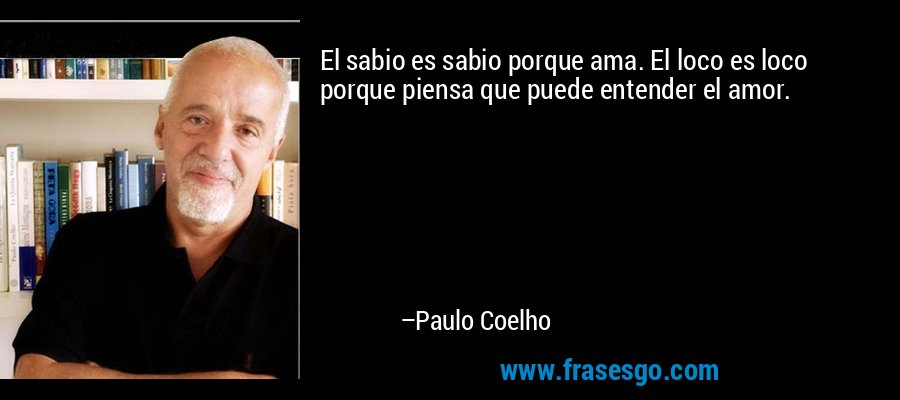 El sabio es sabio porque ama. El loco es loco porque piensa que puede entender el amor. – Paulo Coelho
