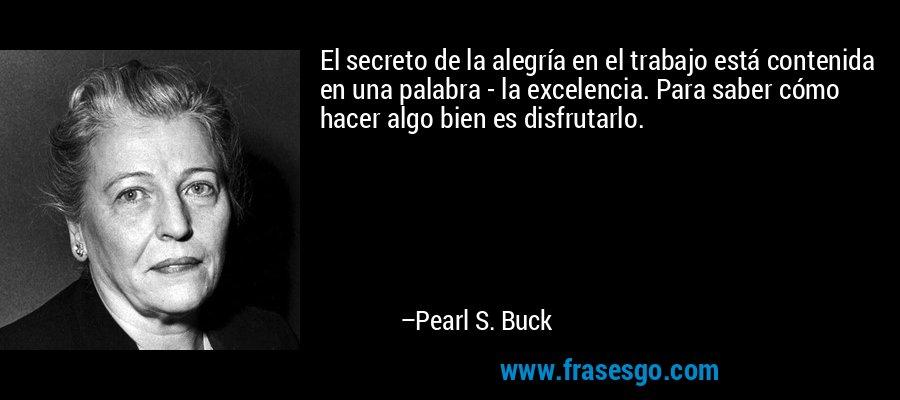 El secreto de la alegría en el trabajo está contenida en una palabra - la excelencia. Para saber cómo hacer algo bien es disfrutarlo. – Pearl S. Buck