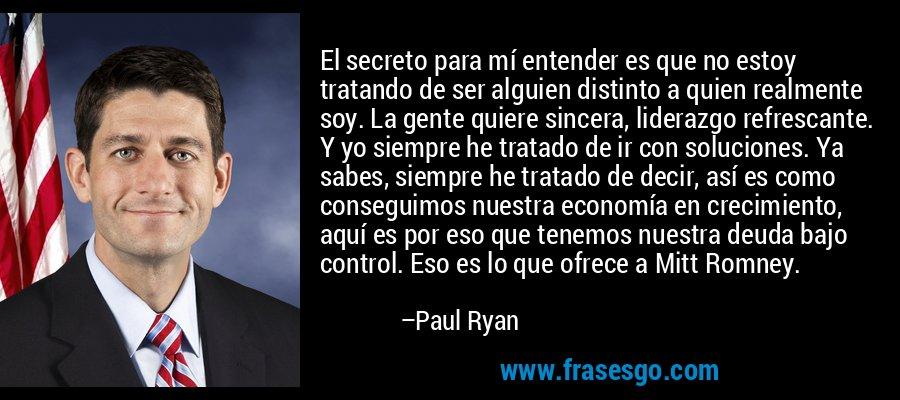 El secreto para mí entender es que no estoy tratando de ser alguien distinto a quien realmente soy. La gente quiere sincera, liderazgo refrescante. Y yo siempre he tratado de ir con soluciones. Ya sabes, siempre he tratado de decir, así es como conseguimos nuestra economía en crecimiento, aquí es por eso que tenemos nuestra deuda bajo control. Eso es lo que ofrece a Mitt Romney. – Paul Ryan